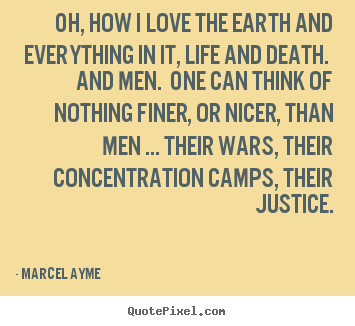 Marcel Ayme picture quotes - Oh, how i love the earth and everything in it,.. - Life quote