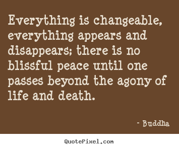 Everything is changeable, everything appears and disappears; there.. Buddha top life quotes