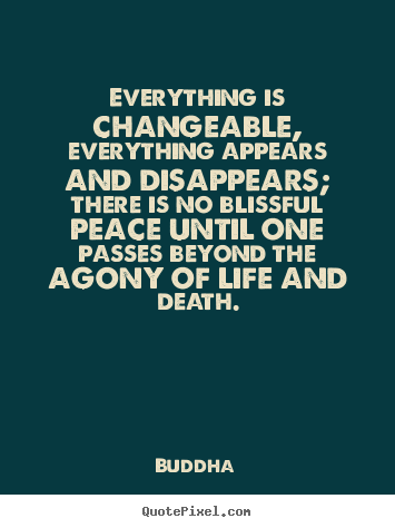 Life quotes - Everything is changeable, everything appears and disappears; there..