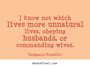 Life sayings - I know not which lives more unnatural lives, obeying husbands,..