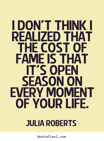 I don't think i realized that the cost of fame is that it's open season.. Julia Roberts  life sayings