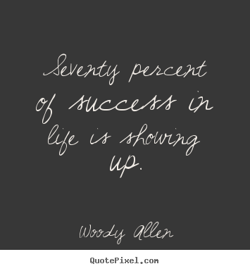 Seventy percent of success in life is showing up. Woody Allen famous life quotes