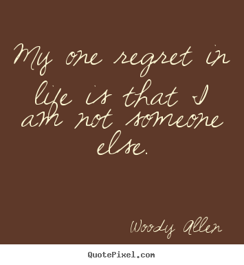 Quotes about life - My one regret in life is that i am not someone else.