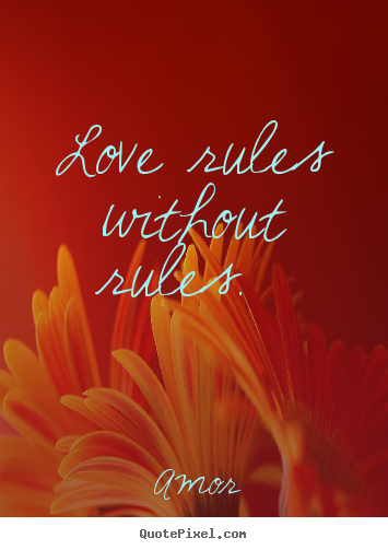 Love rules without rules.  Amor  love quotes