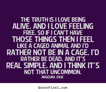 Quotes about love - The truth is i love being alive. and i love feeling free. so..