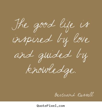 Bertrand Russell picture quotes - The good life is inspired by love and guided by knowledge. - Love quote
