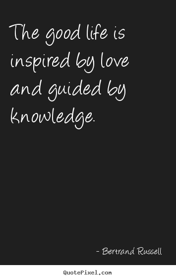 Quote about love - The good life is inspired by love and guided by knowledge.