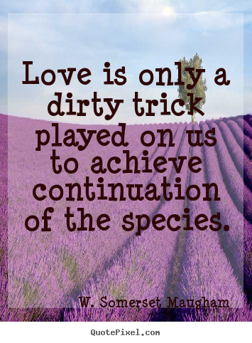 Love quote - Love is only a dirty trick played on us..