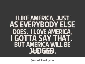 Bob Dylan photo sayings - I like america, just as everybody else does... - Love quotes