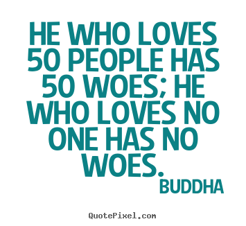 Quotes about love - He who loves 50 people has 50 woes; he who loves no one has no..