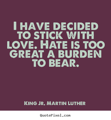 Create custom picture quotes about love - I have decided to stick with love. hate is too great a burden..
