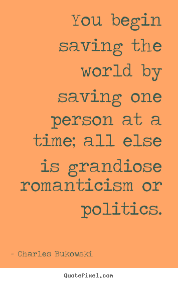 Love quotes - You begin saving the world by saving one..