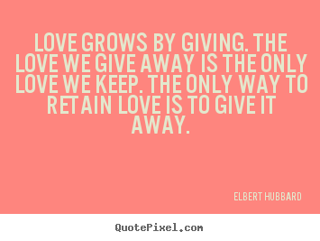 Quote about love - Love grows by giving. the love we give away is the..