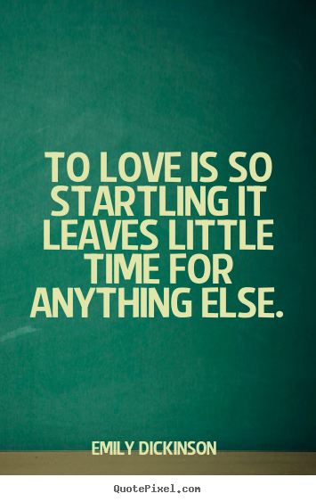 To love is so startling it leaves little time for anything else. Emily Dickinson   love quotes