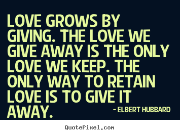 Create custom picture quotes about love - Love grows by giving. the love we give away is the only..