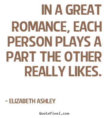 Quotes about love - In a great romance, each person plays a part the other really..