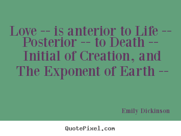 Quotes about love - Love -- is anterior to life -- posterior -- to death -- initial..