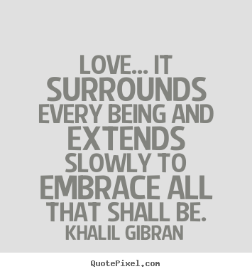 Customize picture quotes about love - Love... it surrounds every being and extends..