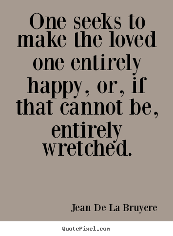 Make custom picture quotes about love - One seeks to make the loved one entirely happy, or, if that cannot..