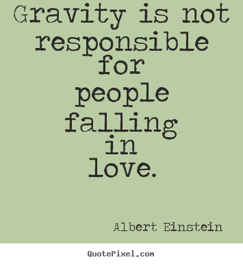 Gravity is not responsible for people falling in love. Albert Einstein famous love quotes