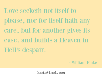 Love quote - Love seeketh not itself to please, nor for itself hath any care,..