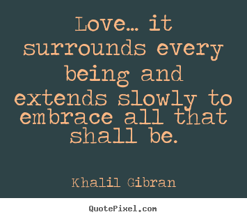 Love quote - Love... it surrounds every being and extends..