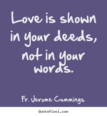Design your own picture quotes about love - Love is shown in your deeds, not in your words.