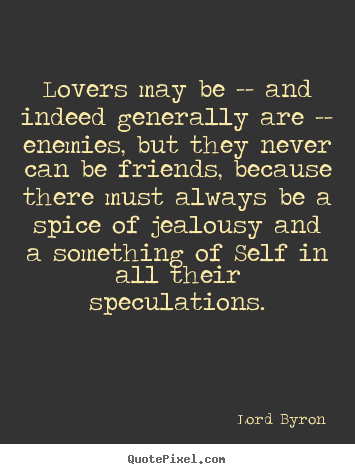 Lovers may be -- and indeed generally are -- enemies, but they.. Lord Byron best love quotes