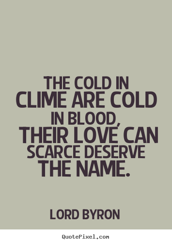 Lord Byron picture quotes - The cold in clime are cold in blood, their love can scarce deserve the.. - Love quote