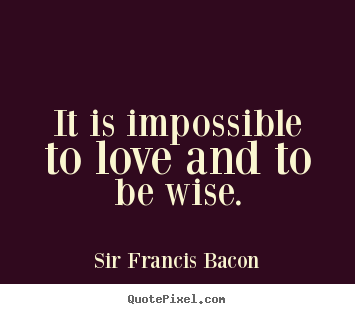It is impossible to love and to be wise. Sir Francis Bacon  love quotes