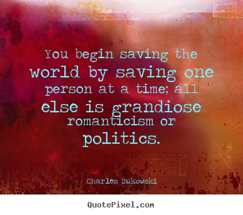 Customize photo quotes about love - You begin saving the world by saving one person at..