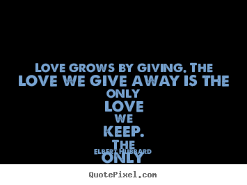 Elbert Hubbard photo quotes - Love grows by giving. the love we give away is the only love we.. - Love quotes