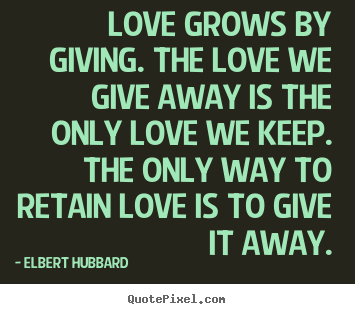 Love grows by giving. the love we give away is the only love we.. Elbert Hubbard popular love quotes