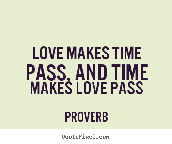 Love makes time pass, and time makes love pass Proverb greatest love quotes