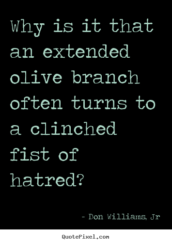 Quote about love - Why is it that an extended olive branch often..