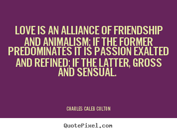 Love quotes - Love is an alliance of friendship and animalism;..