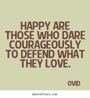 Love quotes - Happy are those who dare courageously to defend what they love.