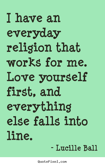 I have an everyday religion that works for me. love yourself.. Lucille Ball best love quotes
