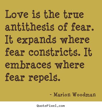 Marion Woodman picture sayings - Love is the true antithesis of fear. it expands where.. - Love quotes