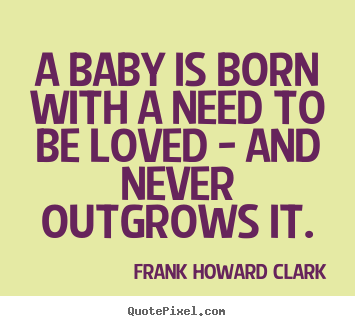Frank Howard Clark picture quotes - A baby is born with a need to be loved - and never outgrows.. - Love quotes