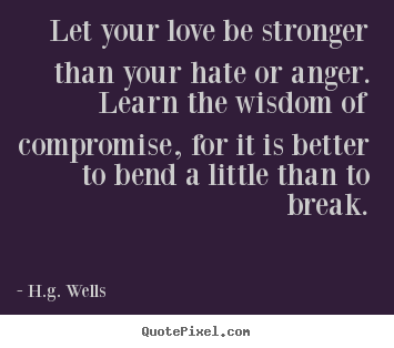 Quotes about love - Let your love be stronger than your hate or anger...
