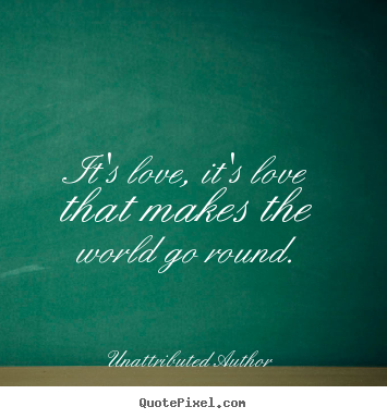 Unattributed Author picture quotes - It's love, it's love that makes the world go round. - Love quotes