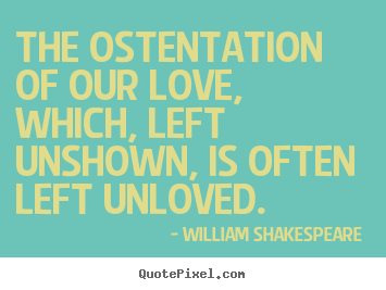Love quotes - The ostentation of our love, which, left unshown,..