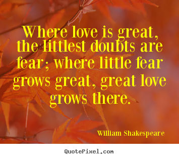 Quotes about love - Where love is great, the littlest doubts are..