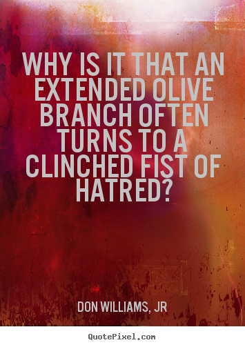 Love quotes - Why is it that an extended olive branch often turns to..