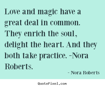 Love and magic have a great deal in common. they enrich the soul,.. Nora Roberts  love quotes