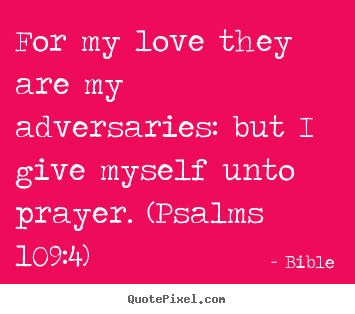 For my love they are my adversaries: but i give myself unto.. Bible best love quotes