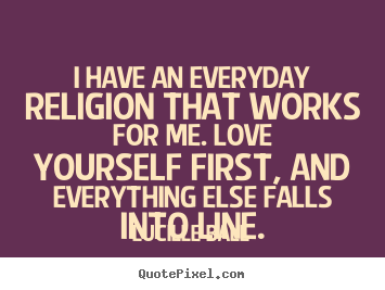Quotes about love - I have an everyday religion that works for me. love yourself..