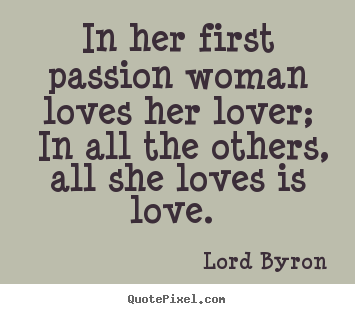Love quote - In her first passion woman loves her lover;..