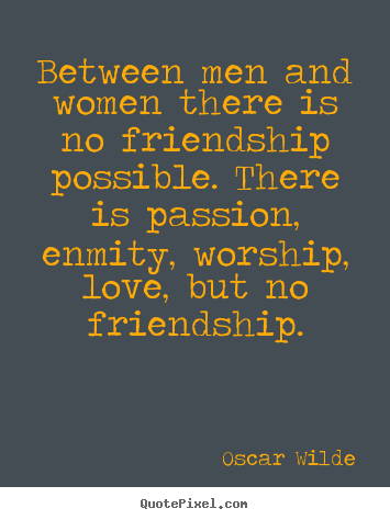 Between men and women there is no friendship possible. there is passion,.. Oscar Wilde great love quotes